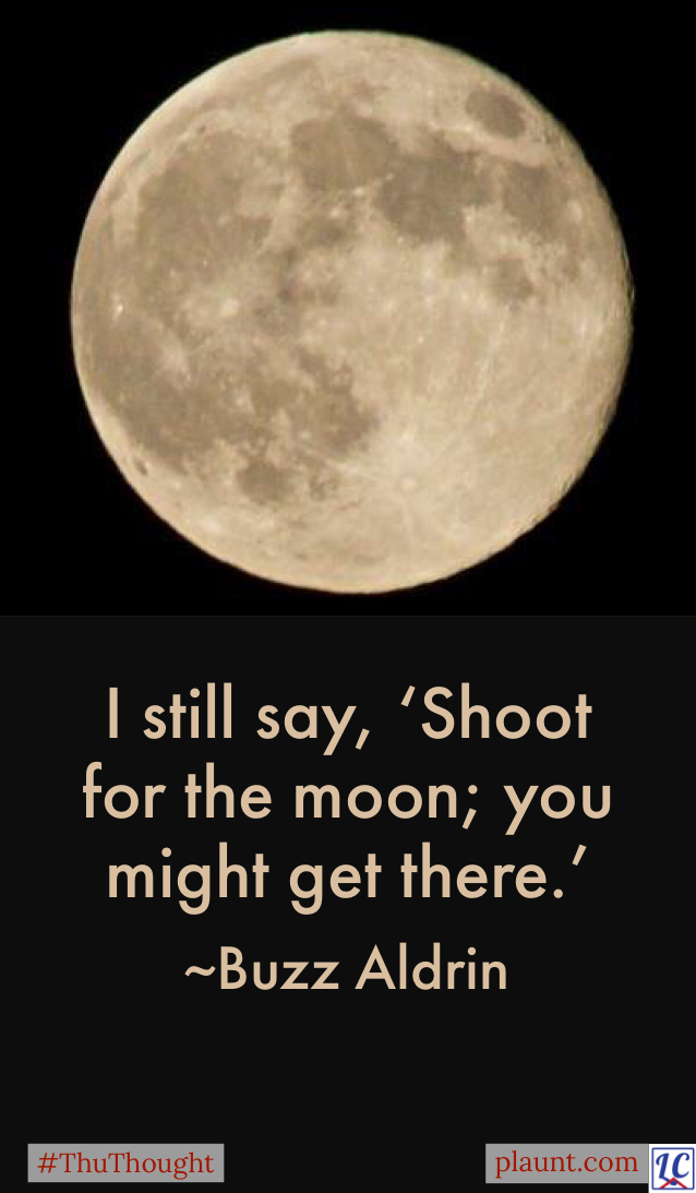 A bright full moon in a black sky. Caption: I still say, 'Shoot for the moon; you might get there.' ~Buzz Aldrin