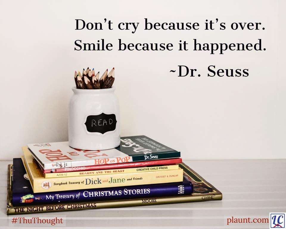 A stack of children's books and a pencil jar labeled READ. Caption: Don't cry because it's over. Smile because it happened. ~Dr. Seuss
