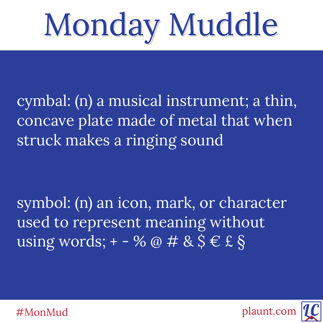 Monday Muddle: cymbal: (n) a musical instrument; a thin, concave plate made of metal than when struck makes a ringing sound  symbol: (n) an icon, mark, or character used to represent meaning without using words; + - % @ # & $ € £ §
