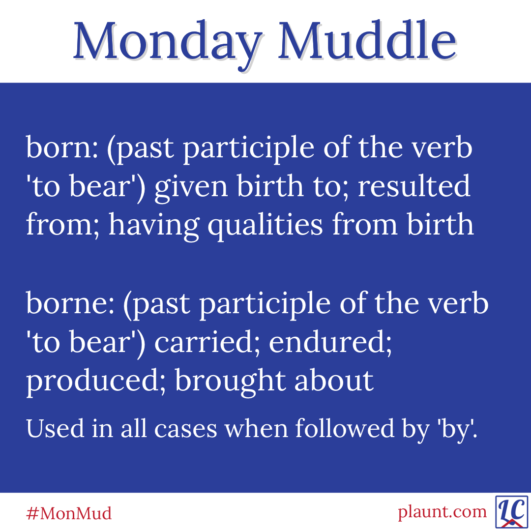 Monday Muddle: born: (past participle of the verb 'to bear') given birth to; resulted from; having qualities from birth borne: (past participle of the verb 'to bear') carried; endured; produced; brought about Used in all cases when followed by 'by'.