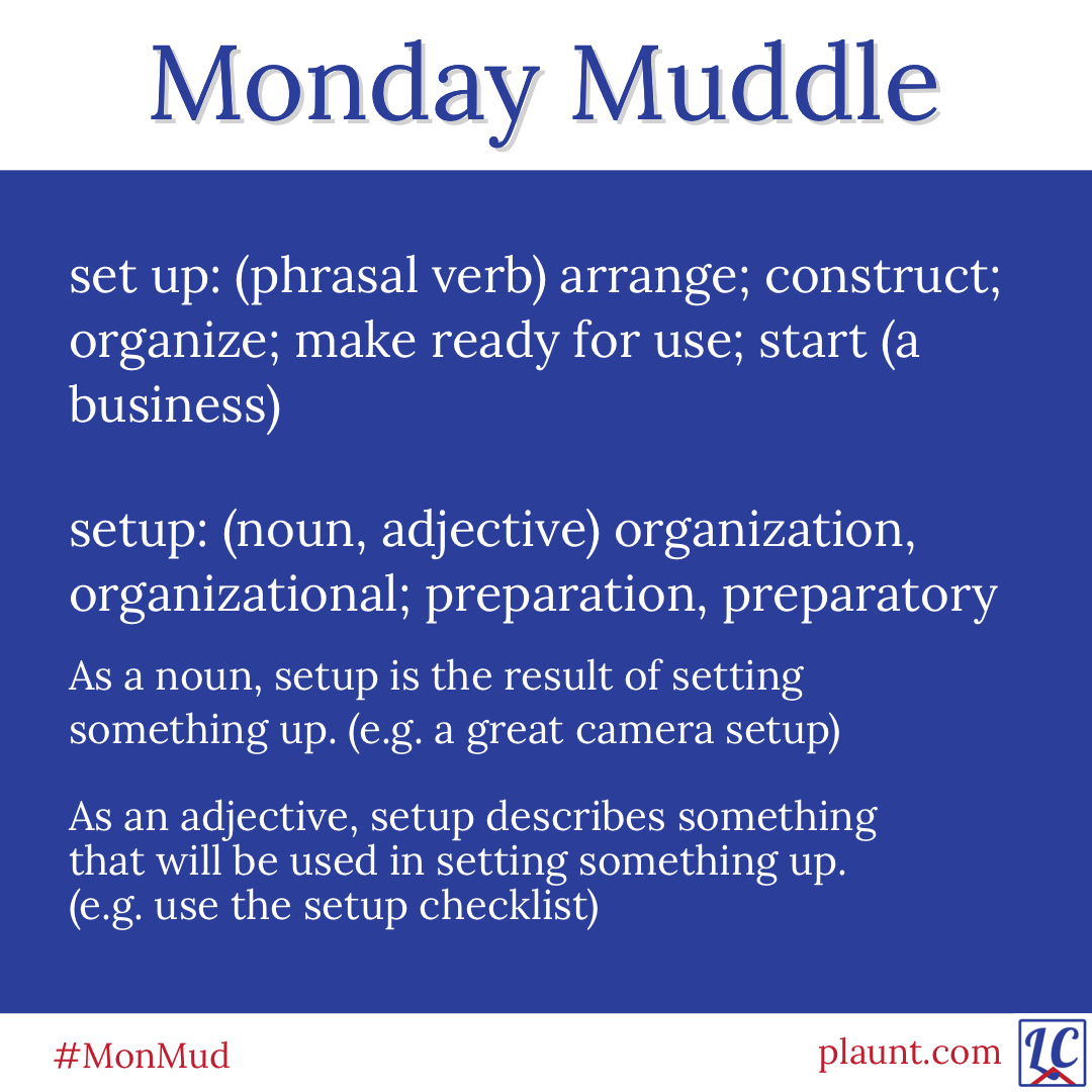 Monday Muddle: set up: (phrasal verb) arrange; construct; organize; make ready for use; start (a business) setup: (noun, adjective) organization, organizational; preparation, preparatory As a noun, setup is the result of setting something up. (e.g. a great camera setup) As an adjective, setup describes something that will be used in setting something up. (e.g. use the setup checklist)