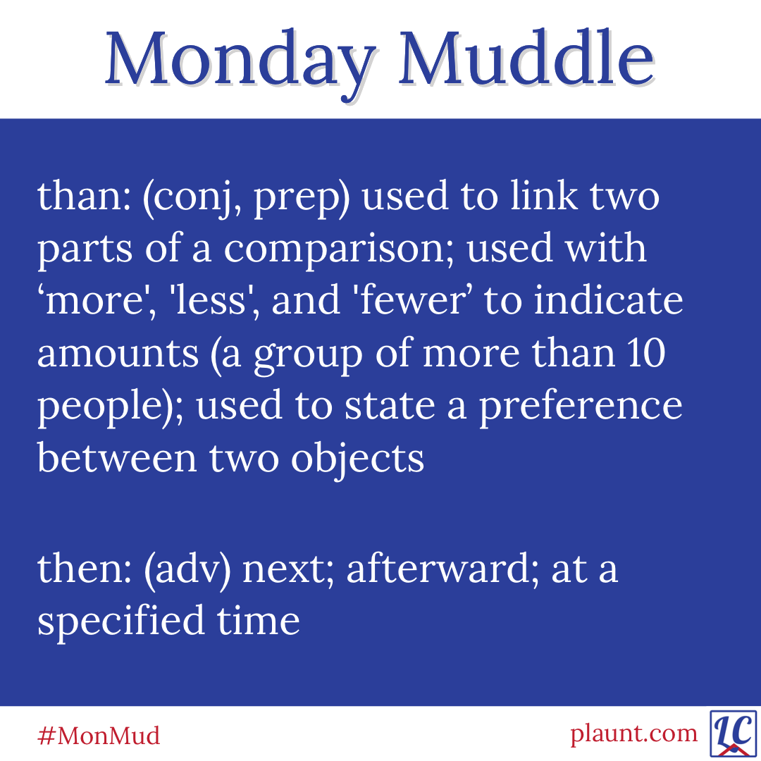 Monday Muddle: than: (conj, prep) used to link two parts of a comparison; used with 'more', 'less', and 'fewer' to indicate amounts (a group of more than 10 people); used to state a preference between two objects then: (adv) next; afterward; at a specified time