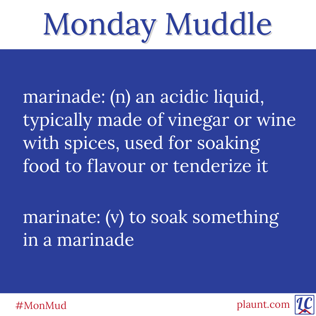 Monday Muddle: marinade: (n) an acidic liquid, made of vinegar or wine with spices, used for soaking foods to flavour or tenderize them marinate: (v) to soak something in a marinade