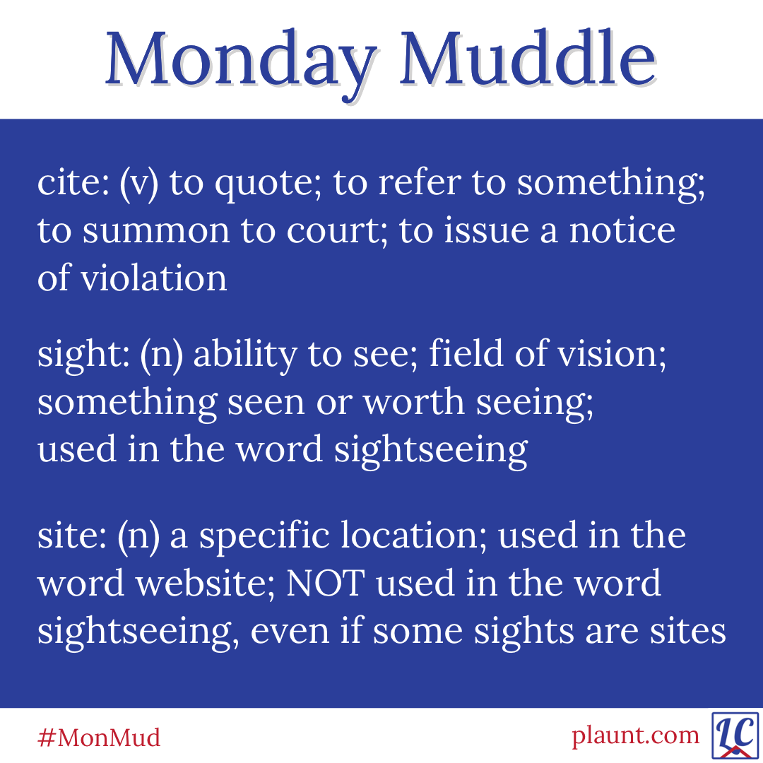 Monday Muddle: cite: (v) to quote; to refer to something; to summon to court; to issue a notice of violation sight: (n) ability to see; field of vision; something seen or worth seeing; used in the word sightseeing site: (n) a specific location; used in the word website; NOT used in the word sightseeing, even if some sights are sites