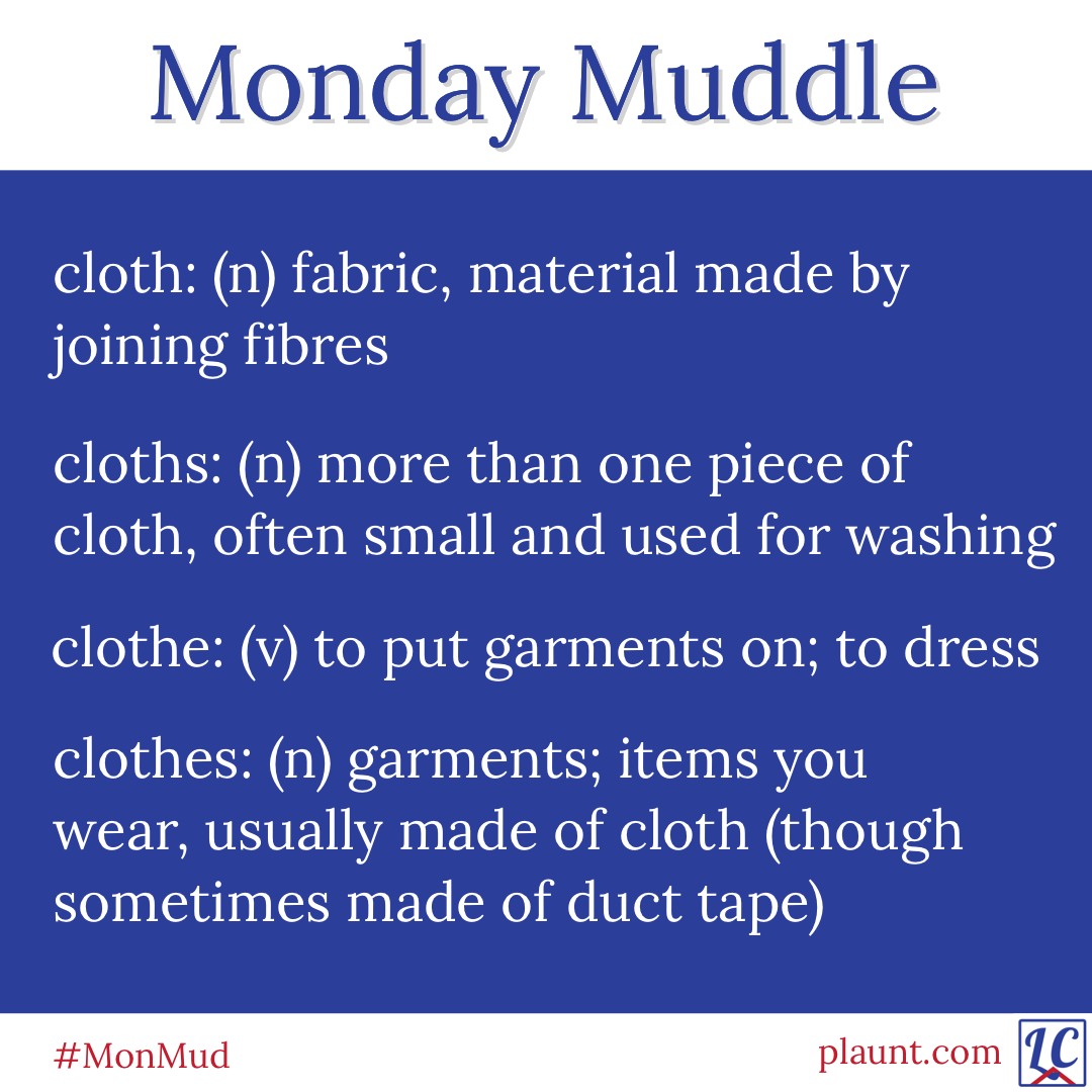 Monday Muddle: cloth: (n) fabric, material made by joining fibres cloths: (n) more than one piece of cloth, often small and used for washing clothe: (v) to put garments on; to dress clothes: (n) garments; items you wear, usually made of cloth (though sometimes made of duct tape)