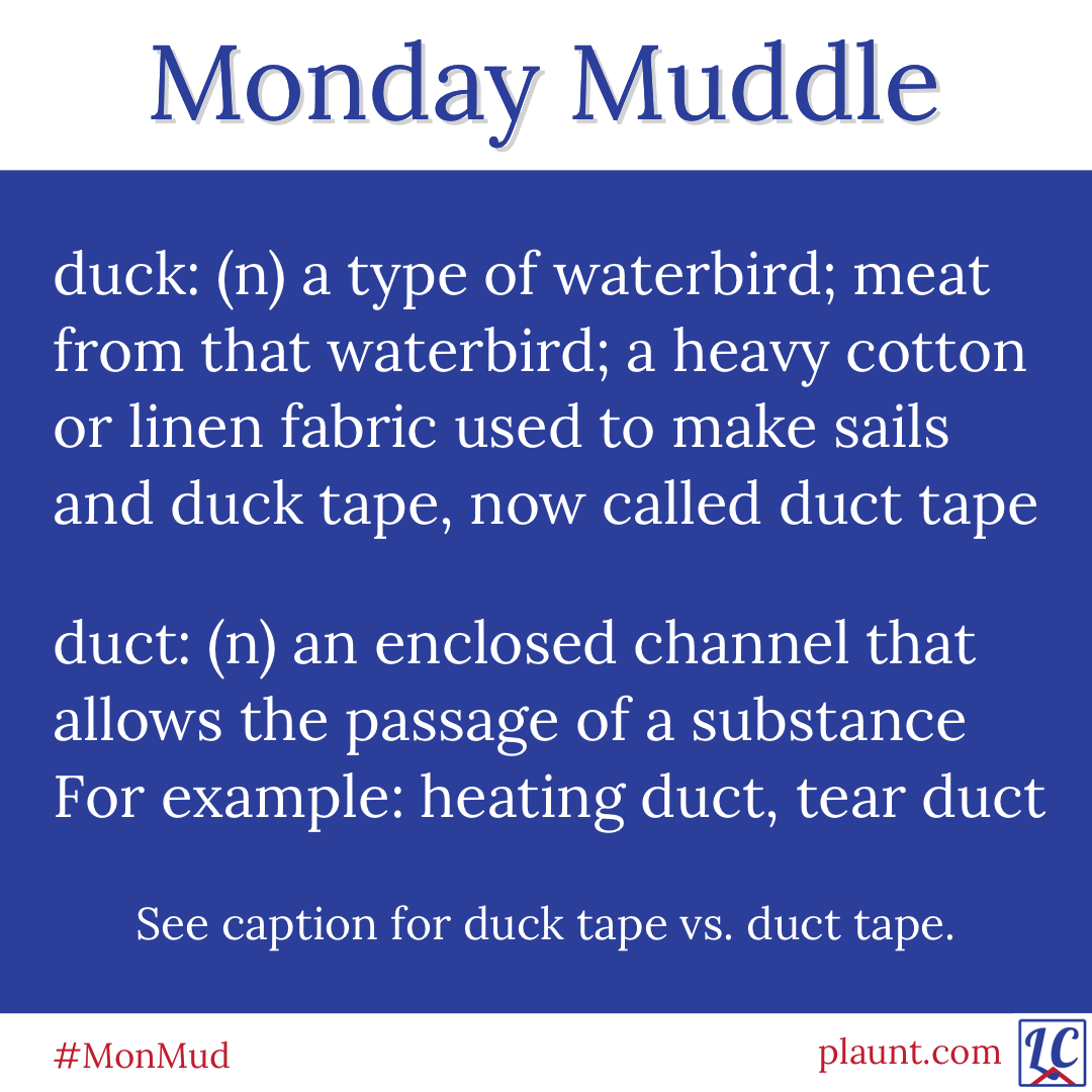 Monday Muddle: duck: (n) a type of waterbird; meat from that waterbird; a heavy cotton or linen fabric used to make sails and duck tape duct: an enclosed channel that allows the passage of a substance, for example heating duct, tear duct