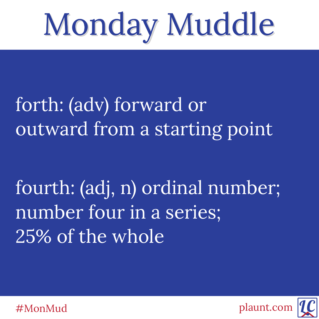 Monday Muddle: forth: (adv) forward or outward from a starting point fourth: (adj, n) ordinal number; number four in a series; 25% of the whole