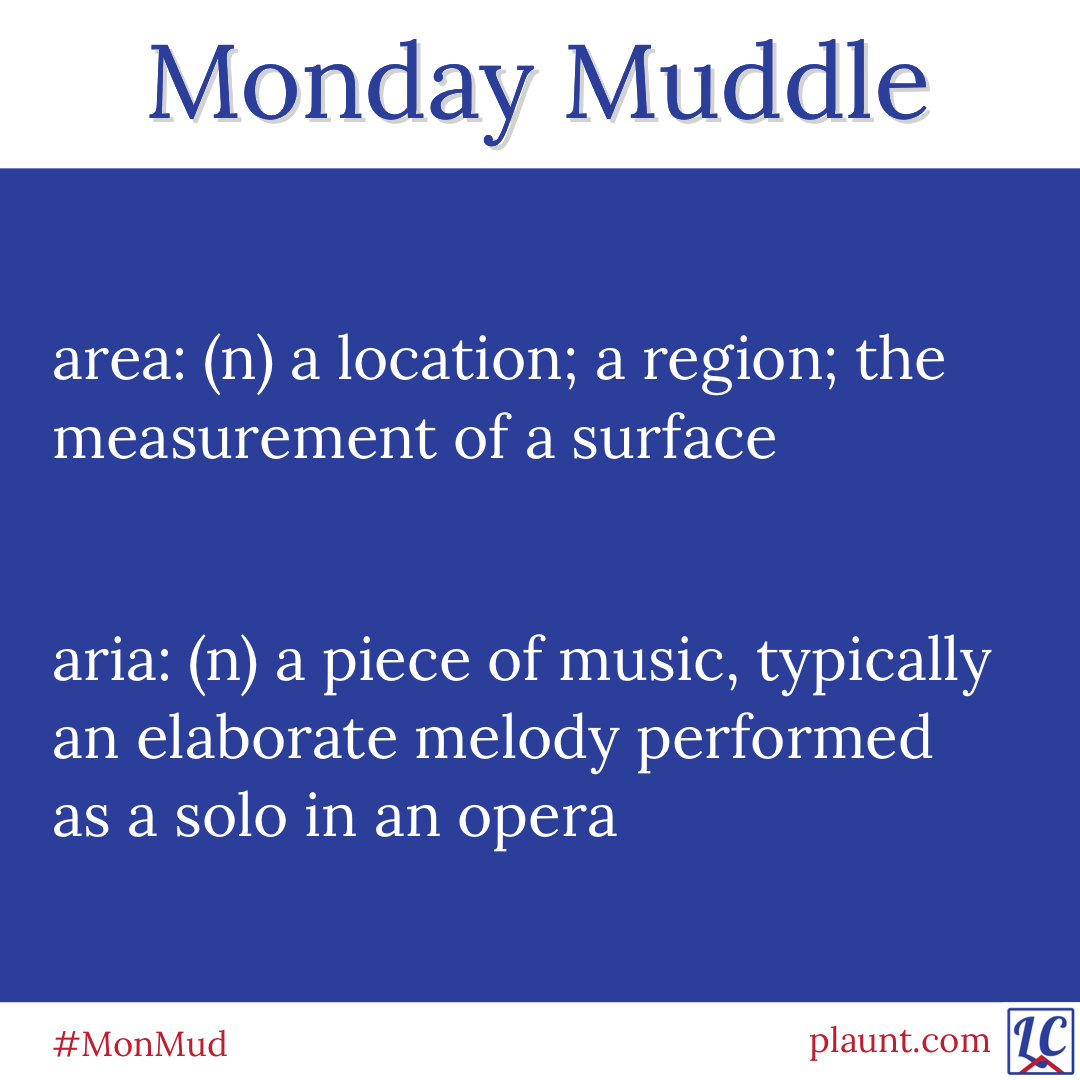 Monday Muddle: area: (n) a location; a region; the measurement of a surface aria: (n) a piece of music, typically an elaborate melody performed as a solo in an opera