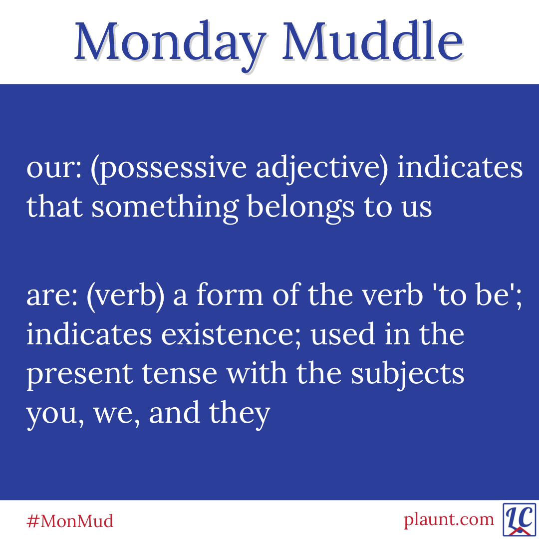 Monday Muddle: our: (possessive adjective) indicates that something belongs to us are: (verb) a form of the verb 'to be'; indicates existence; used in the present tense with the subjects you, we, and they