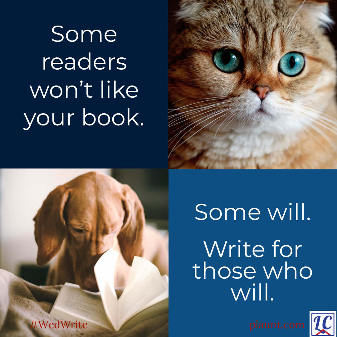 Image has four quadrants. 1. Some readers won't like you book. 2. A cat with an annoyed expression. 3. A dog with his nose in a book. 4. Some will. Write for those who will.