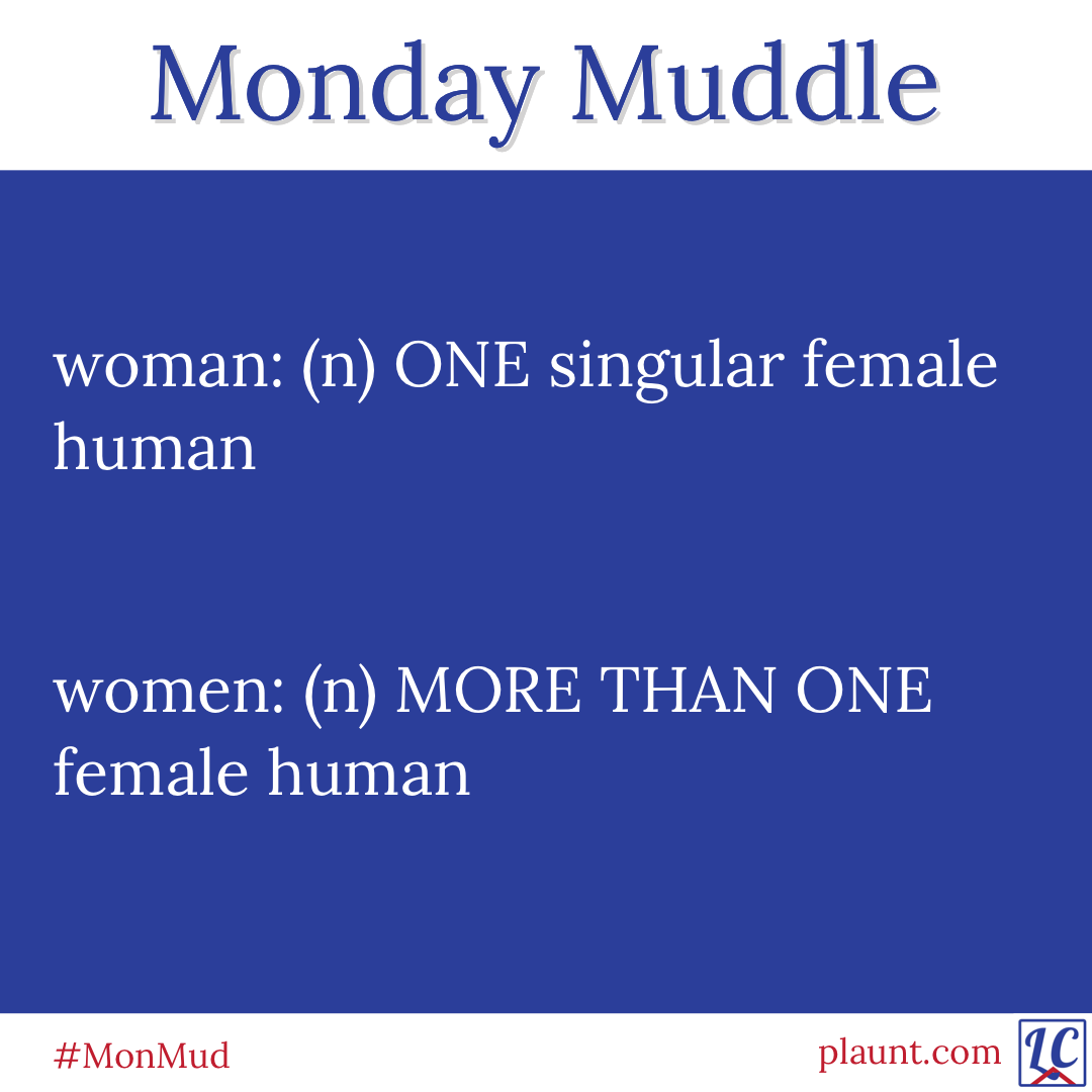 Monday Muddle: woman: (n) ONE singular female human women: (n) MORE THAN ONE female human