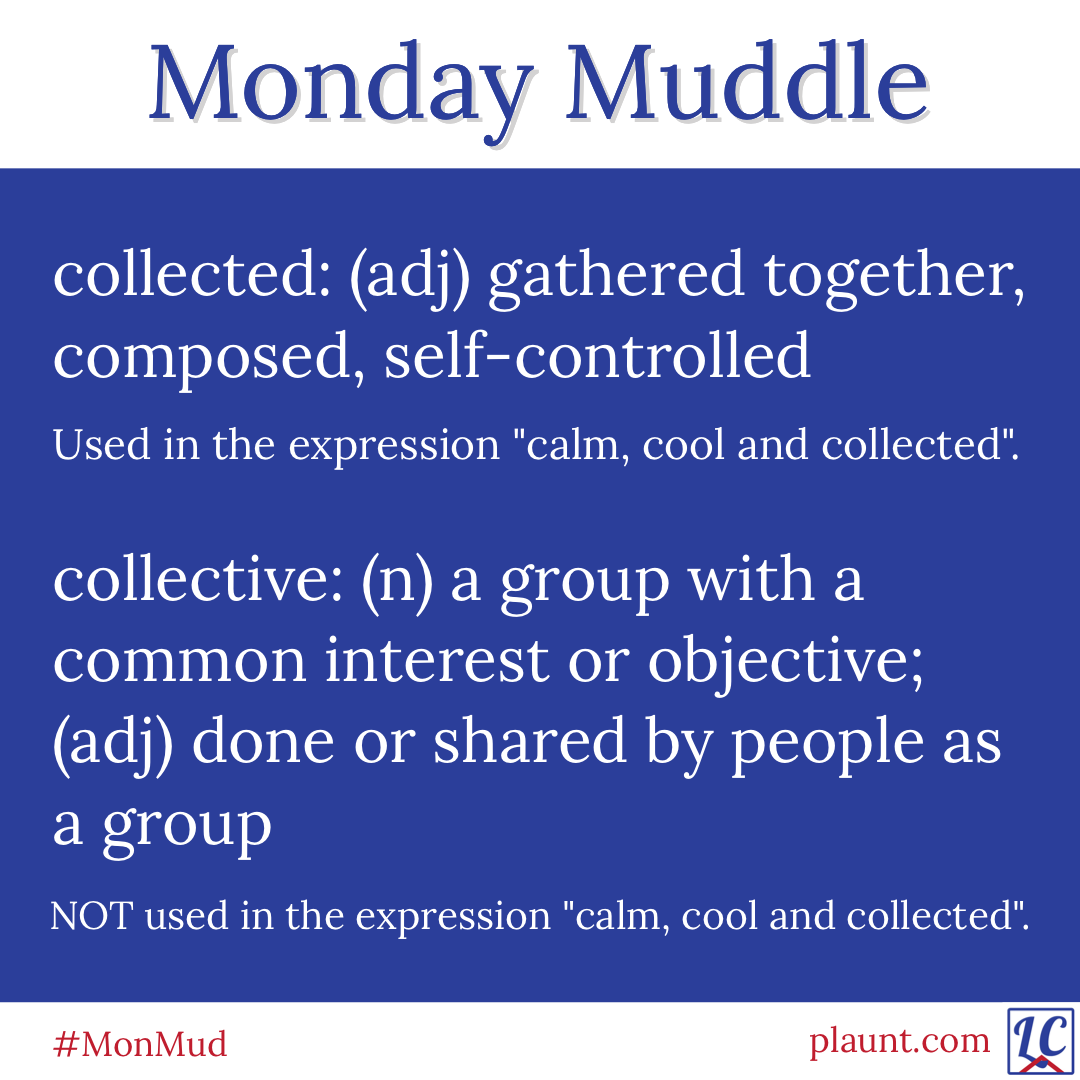 "collected: (adj) gathered together, composed, self-controlled Used in the expression ""calm, cool and collected"". collective: 👎 a group with a common interest or objective; (adj) done or shared by people as a group NOT used in the expression ""calm, cool and collected""."