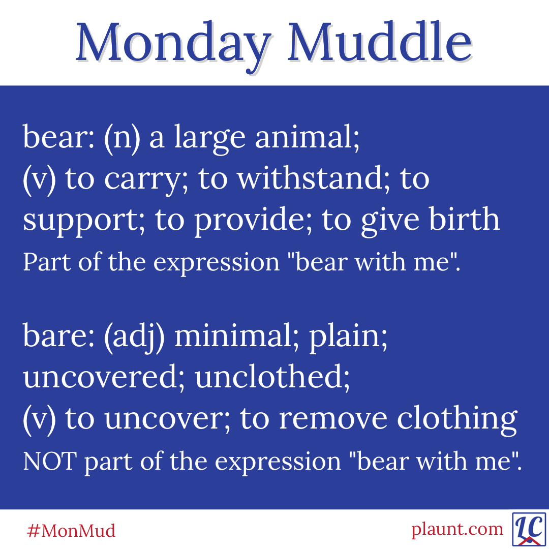 "bear: (n) a large animal; (v) to carry; to withstand; to support; to provide; to give birth Part of the expression ""bear with me"". bare: (adj) minimal; plain; uncovered; unclothed; (v) to uncover; to remove clothing NOT part of the expression ""bear with me""."