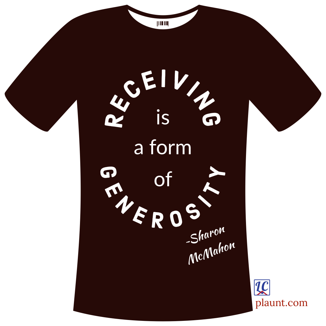 A graphic t-shirt printed with the words: Receiving is a form of generosity. ~Sharon McMahon