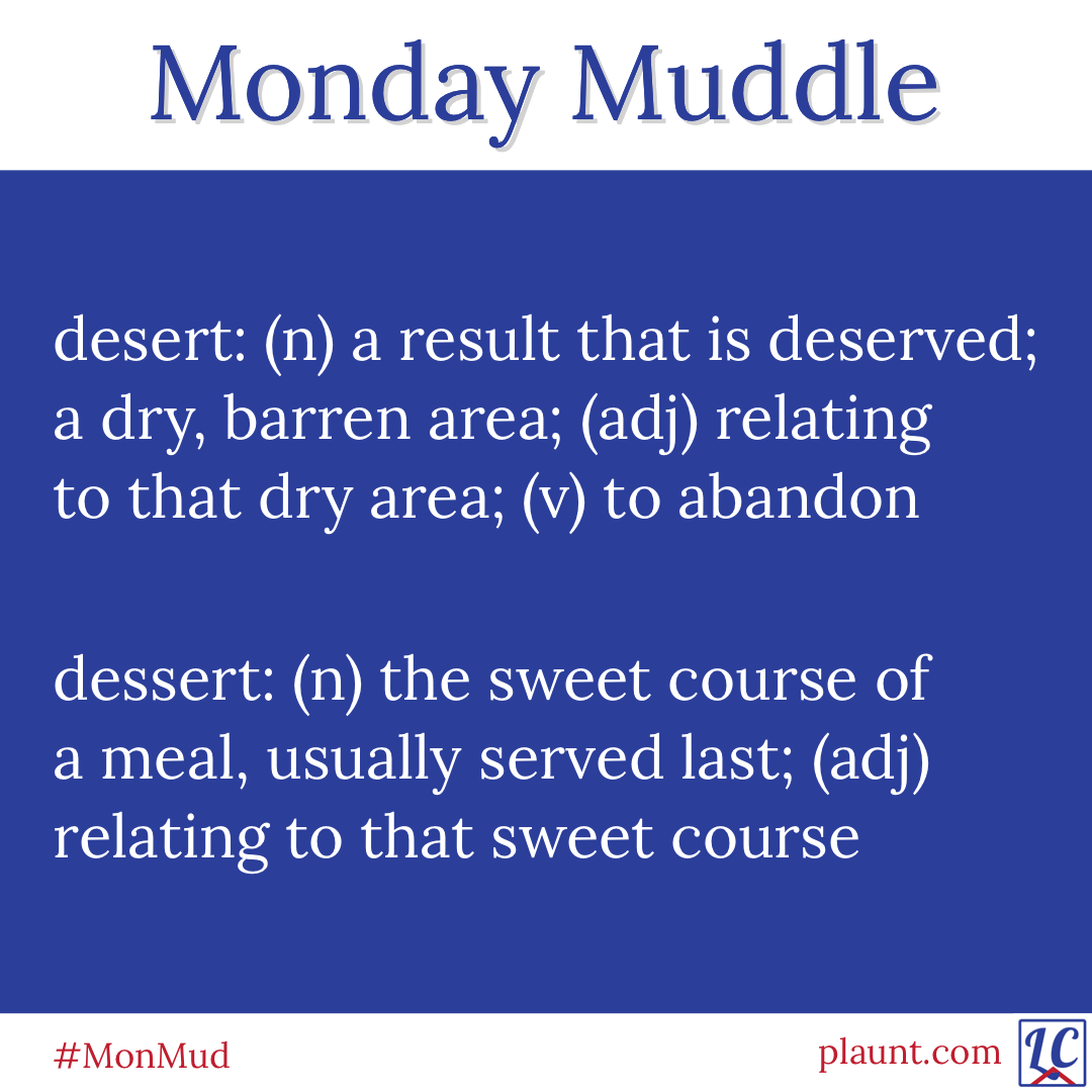 Monday Muddle: desert: (n) a result that is deserved; a dry, barren area; (adj) relating to that dry area; (v) to abandon dessert: (n) the sweet course of a meal, usually served last; (adj) relating to that sweet course