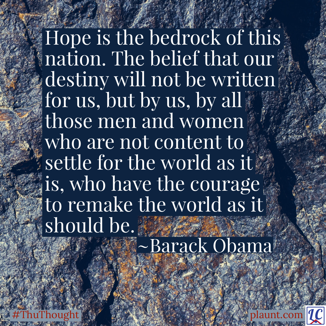 A background of dark grey bedrock. Caption: Hope is the bedrock of this nation. The belief that our destiny will not be written for us, but by us, by all those men and women who are not content to settle for the world as it is, who have the courage to remake the world as it should be. ~Barack Obama