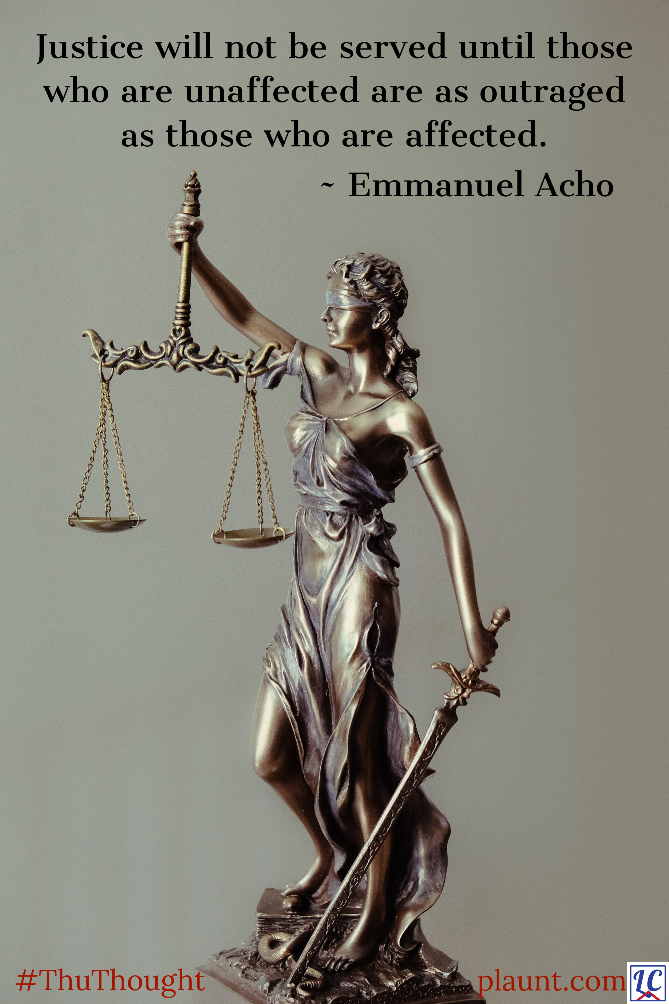 A statue of Lady Justice--a woman holding scales and a sword. Caption: Justice will not be served until those who are unaffected are as outraged as those who are affected. ~Emmanuel Acho