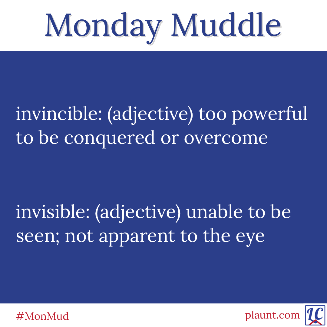 Monday Muddle: invincible: (adjective) too powerful to be conquered or overcome invisible: (adjective) unable to be seen; not apparent to the eye