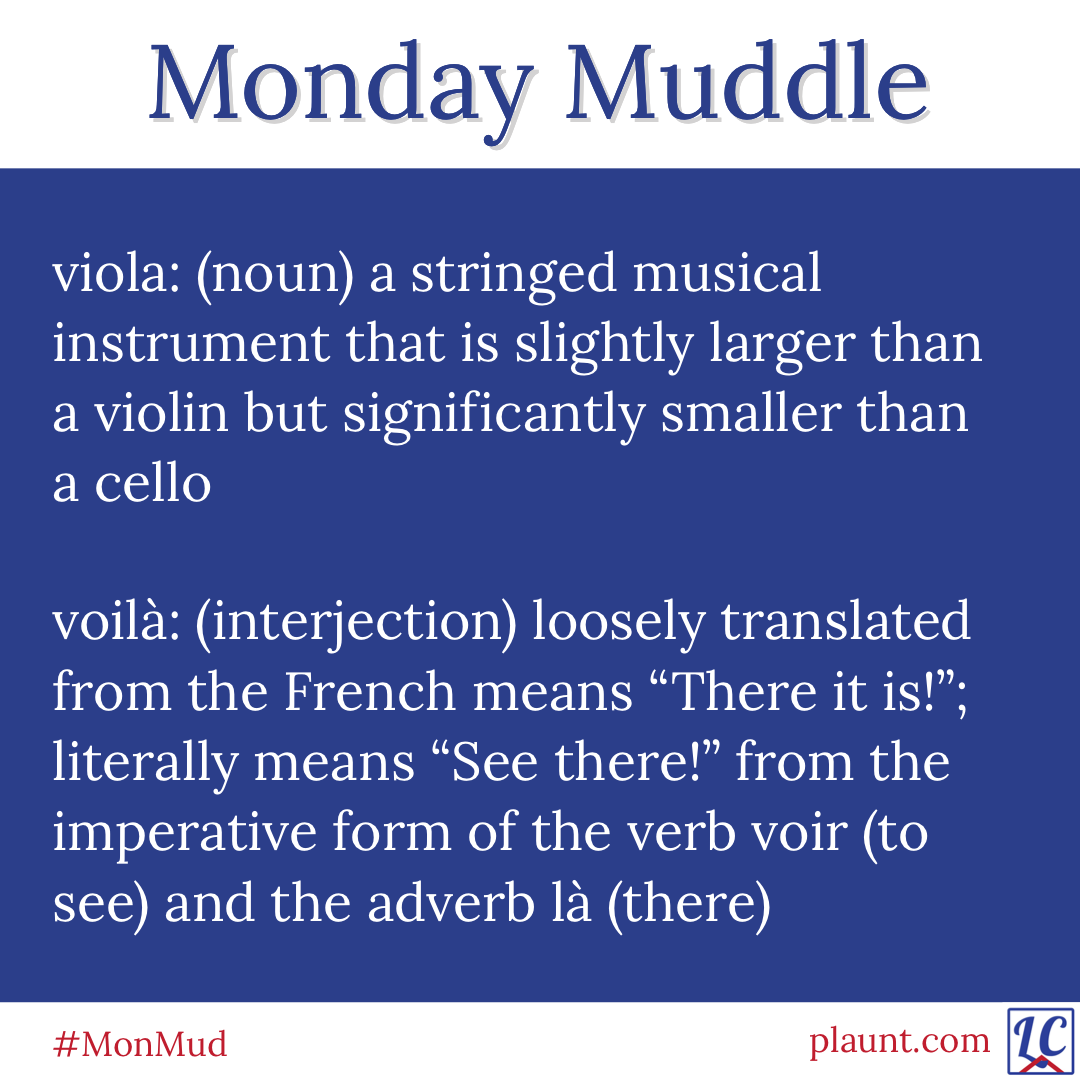 """Monday Muddle: viola: (noun) a stringed musical instrument that is slightly larger than a violin but significantly smaller than a cello voilà: (interjection) loosely translated from the French means """"There it is!""""; literally means """"See there!"""" from the imperative form of the the verb voir (to see) and the adverb là (there)"""