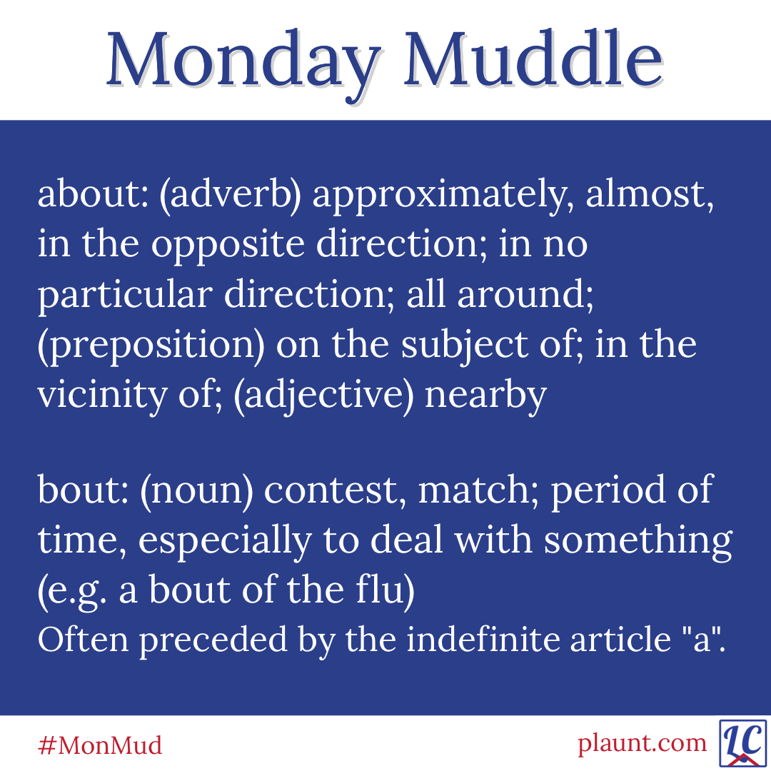 """Monday Muddle: about: (adverb) approximately, almost, in the opposite direction; in no particular direction; all around; (preposition) on the subject of; in the vicinity of; (adjective) nearby bout: (noun) contest, match; period of time, especially to deal with something (e.g. a bout of the flu) Often preceded by the indefinite article """"a""""."""