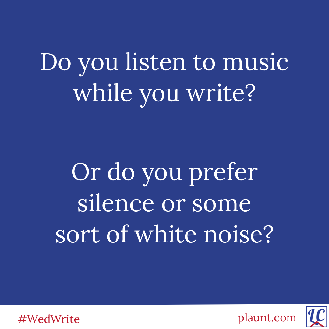 Do you listen to music while you write? Or do you prefer silence or some sort of white noise?