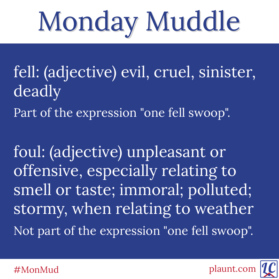 """Monday Muddle: fell: (adjective) evil, cruel, sinister, deadly Part of the expression """"one fell swoop"""". foul: (adjective) unpleasant or offensive, especially relating to smell or taste; immoral; polluted; stormy, when relating to weather Not part of the expression """"one fell swoop""""."""