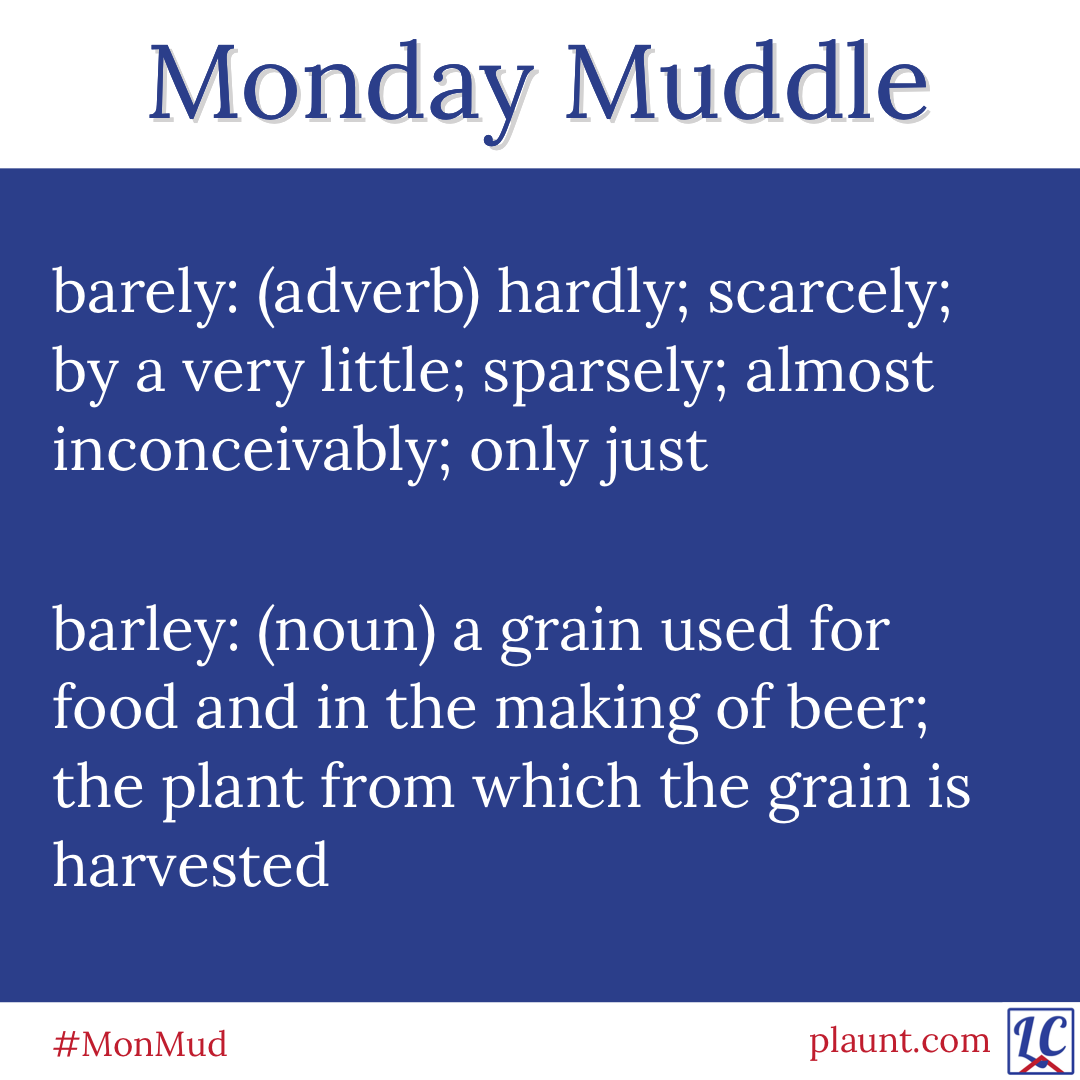 Monday Muddle: barely, barley barely: (adverb) hardly; scarcely; by a very little; sparsely; almost inconceivably; only just barley: (noun) a grain used for food and in the making of beer; the plant from which the grain is harvested