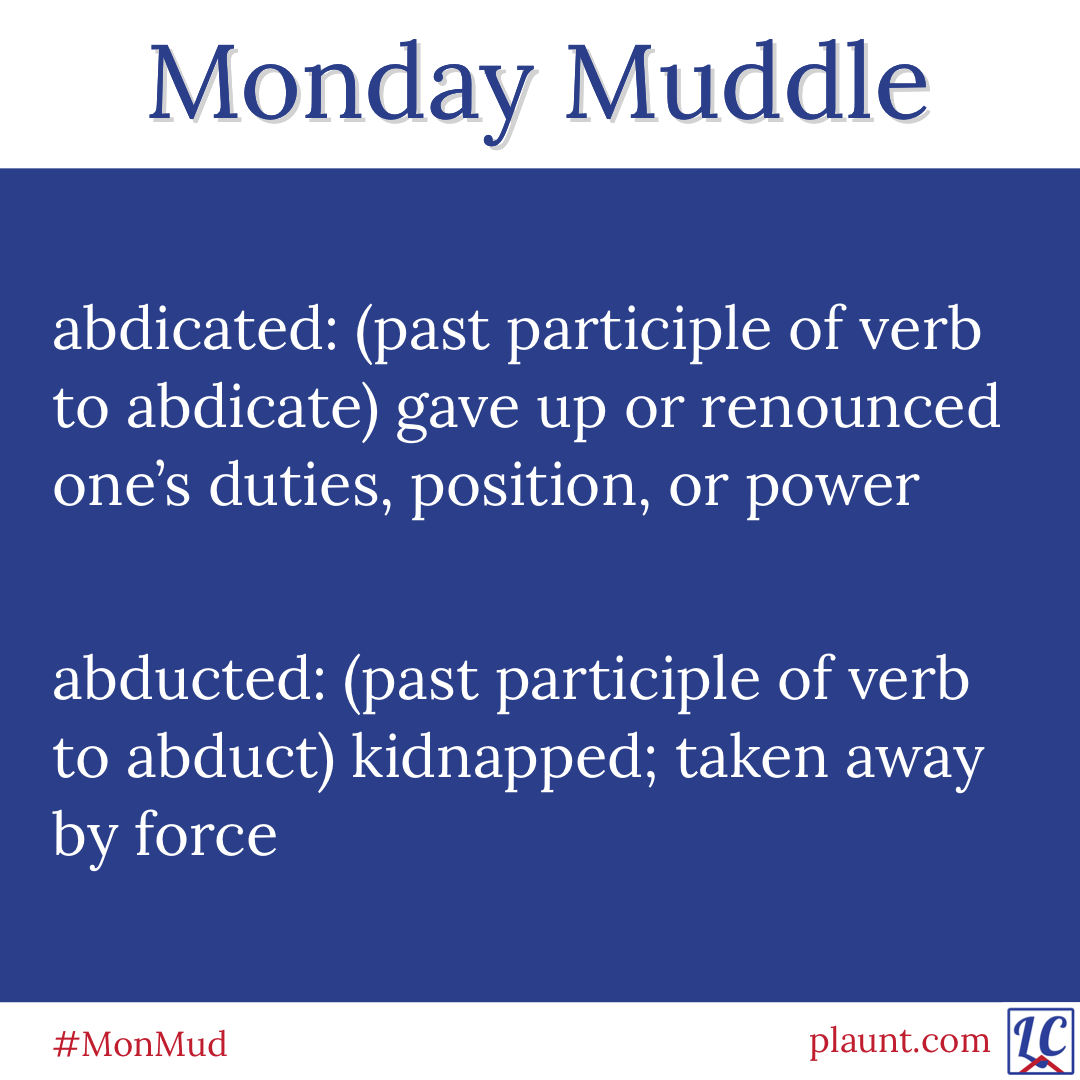 Monday Muddle: abdicated: (past participle of verb to abdicate) gave up or renounced one's duties, position, or power abducted: (past participle of verb to abduct) kidnapped; taken away by force