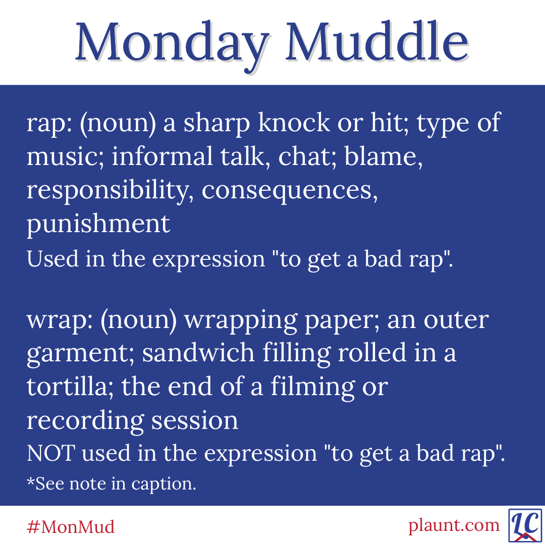 """Monday Muddle: rap: (noun) a sharp knock or hit; type of music; informal talk, chat; blame, responsibility, consequences, punishment Used in the expression """"to get a bad rap"""". wrap: (noun) wrapping paper; an outer garment; sandwich filling rolled in a tortilla; the end of a filming or recording session NOT used in the expression """"to get a bad rap""""."""