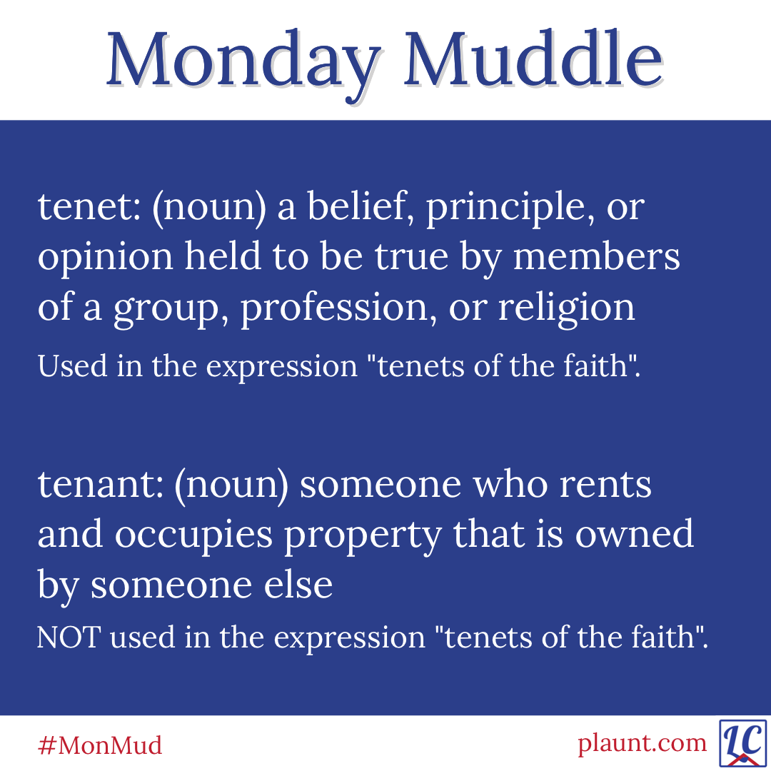 """Monday Muddle: tenet: (noun) a belief, principle, or opinion held to be true by members of a group, profession, or religion Used in the expression """"tenets of the faith"""". tenant: (noun) someone who rents and occupies property that is owned by someone else NOT used in the expression """"tenets of the faith""""."""