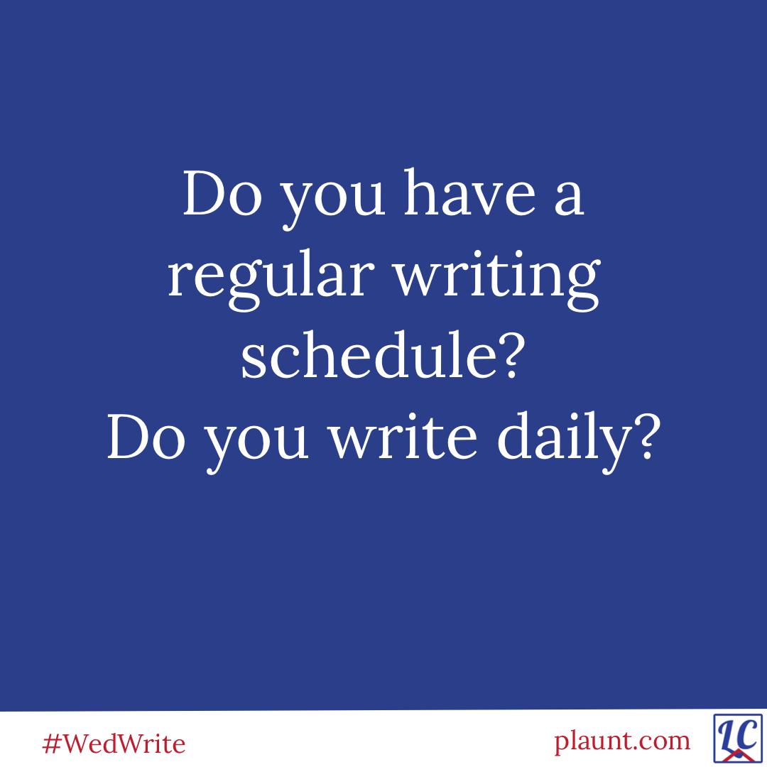 Do you have a regular writing schedule? Do you write daily?