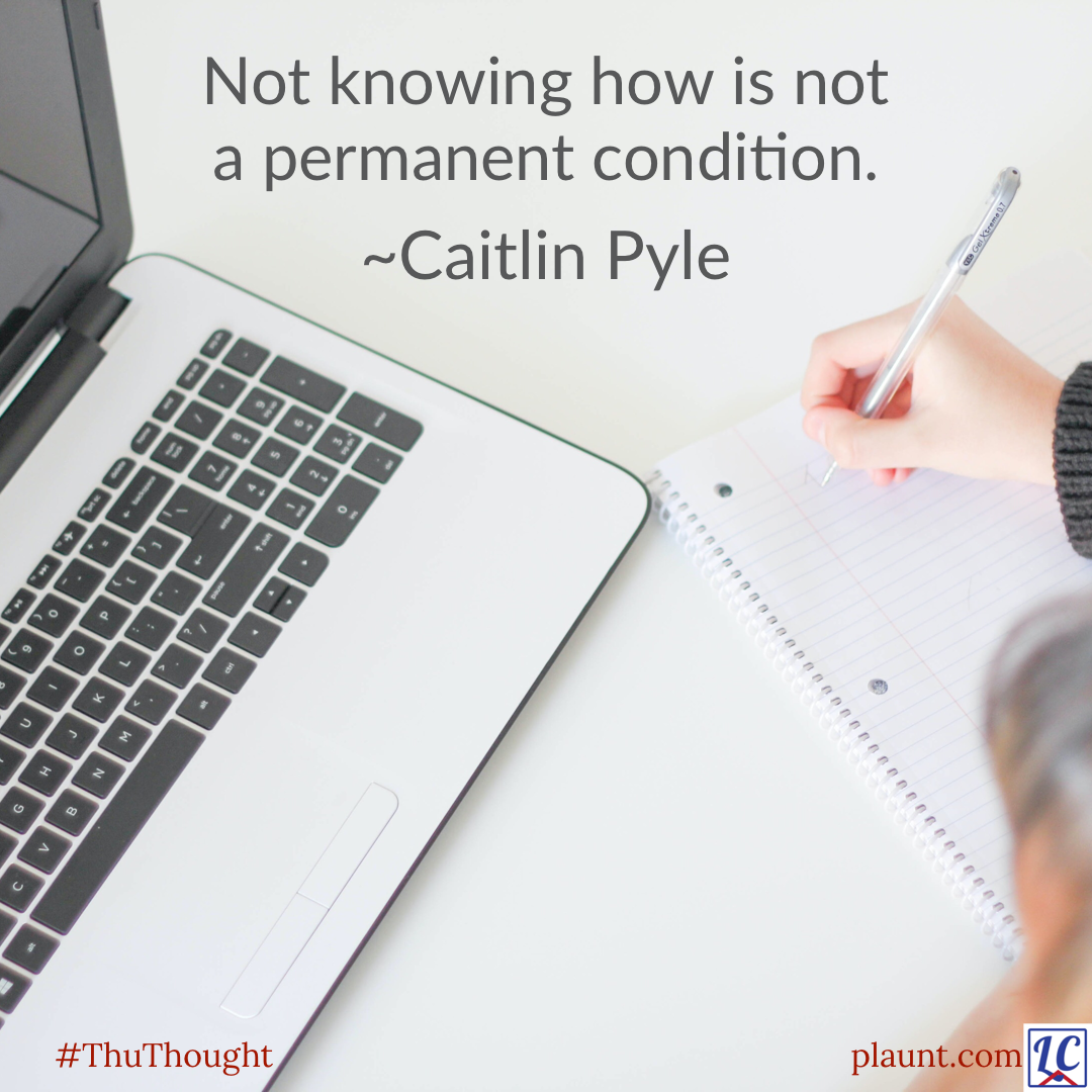 Someone starting to write in a blank notebook with a pen. A laptop sits on the table beside them. Caption: Not knowing how is not a permanent condition. ~Caitlyn Pyle
