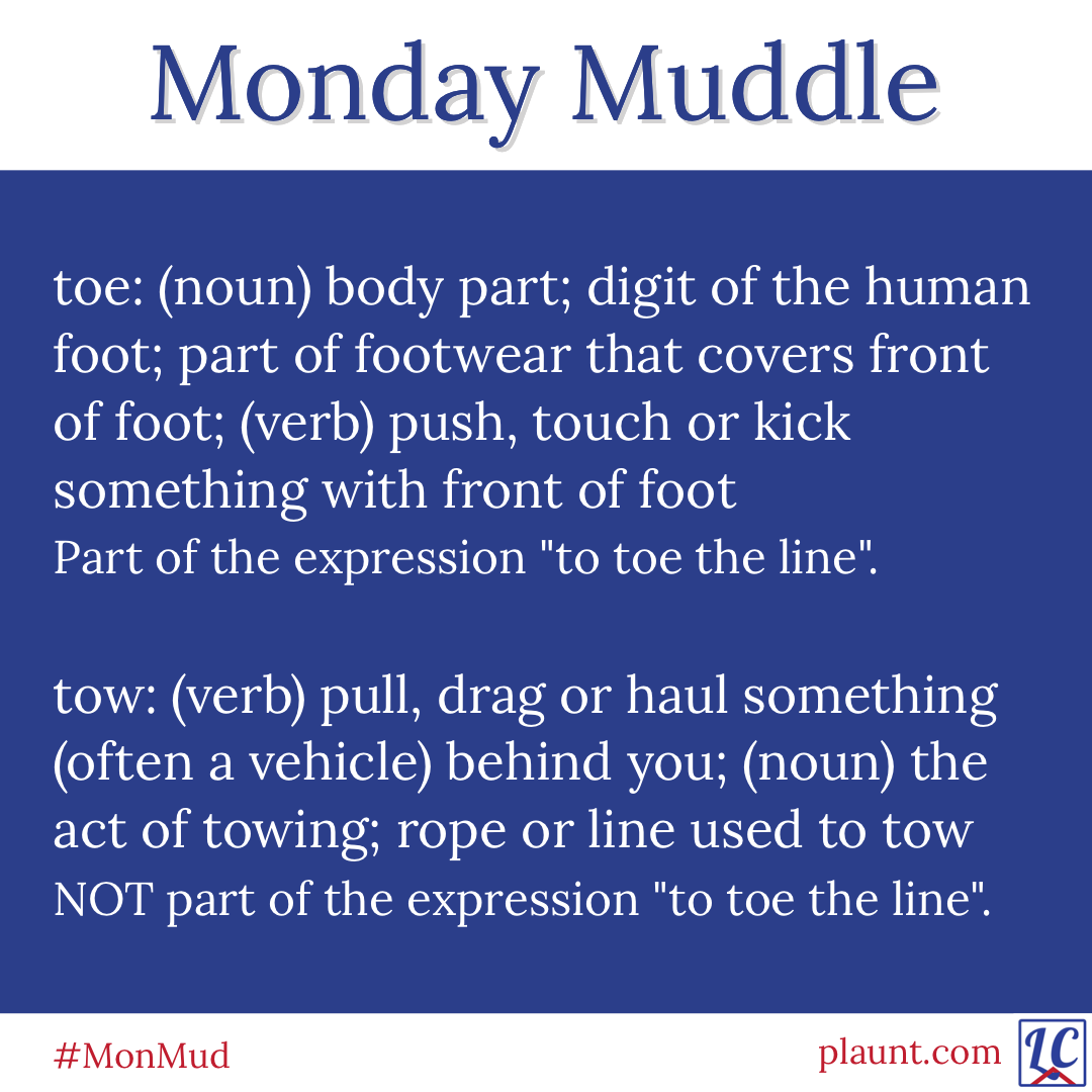 """Monday Muddle: toe: (noun) body part; digit of the human foot; part of footwear that covers front of foot; (verb) push, touch or kick something with front of foot Part of the expression """"to toe the line"""". tow: (verb) pull, drag or haul something (often a vehicle) behind you; (noun) the act of towing; rope or line used to tow NOT part of the expression """"to toe the line""""."""