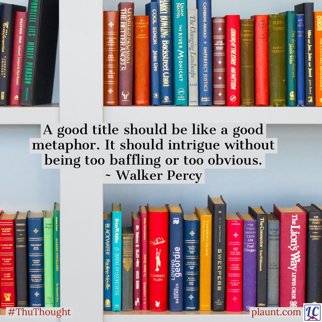 A variety of books with titles facing outward lining bookshelves. Caption: A good title should be like a good metaphor. It should intrigue without being too baffling or too obvious. ~Walker Percy
