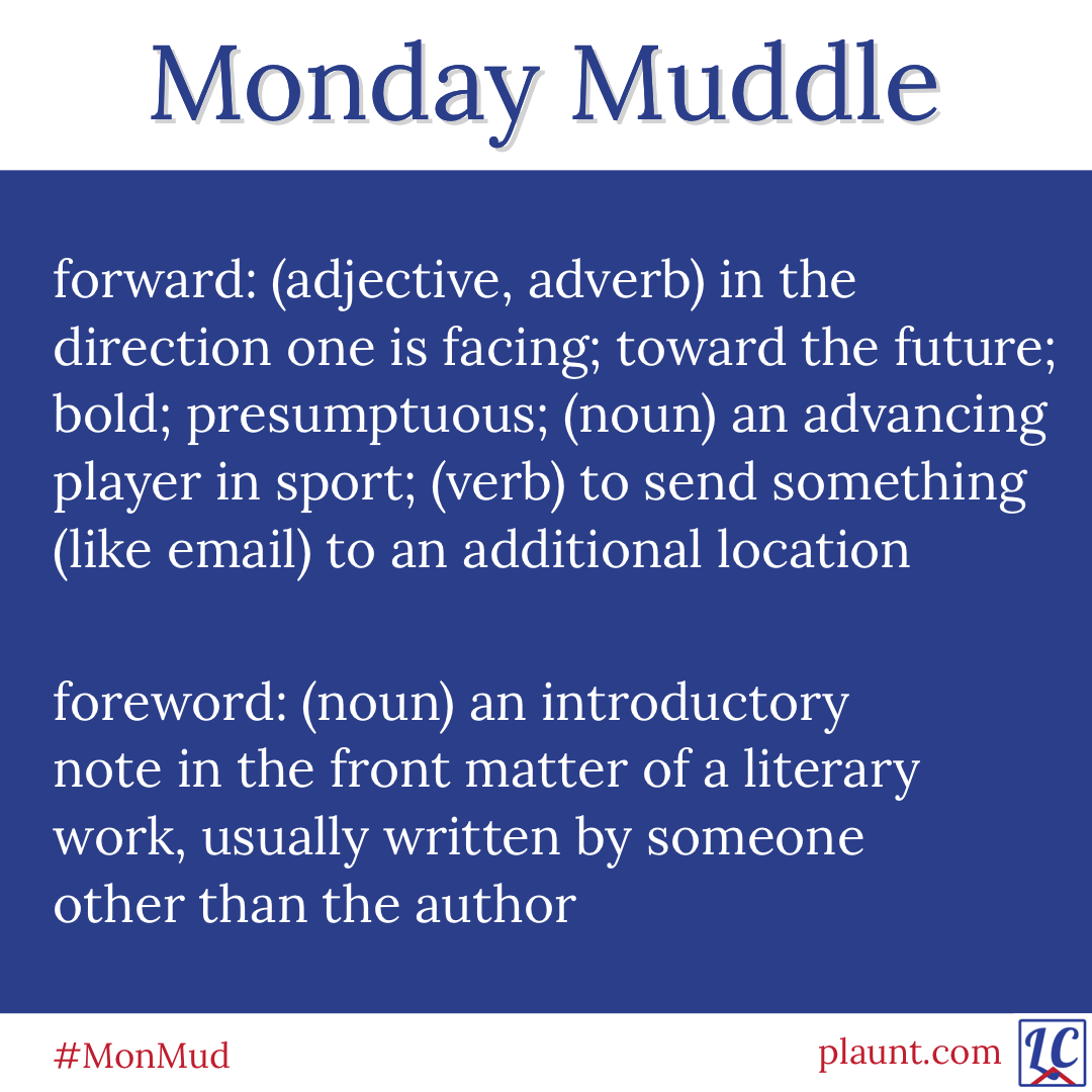 Monday Muddle: forward: (adjective, adverb) in the direction one is facing; toward the future; bold; presumptuous; (noun) an advancing player in sport; (verb) to send something (like email) to an additional location foreword: (noun) an introductory note in the front matter of a literary work, usually written by someone other than the author