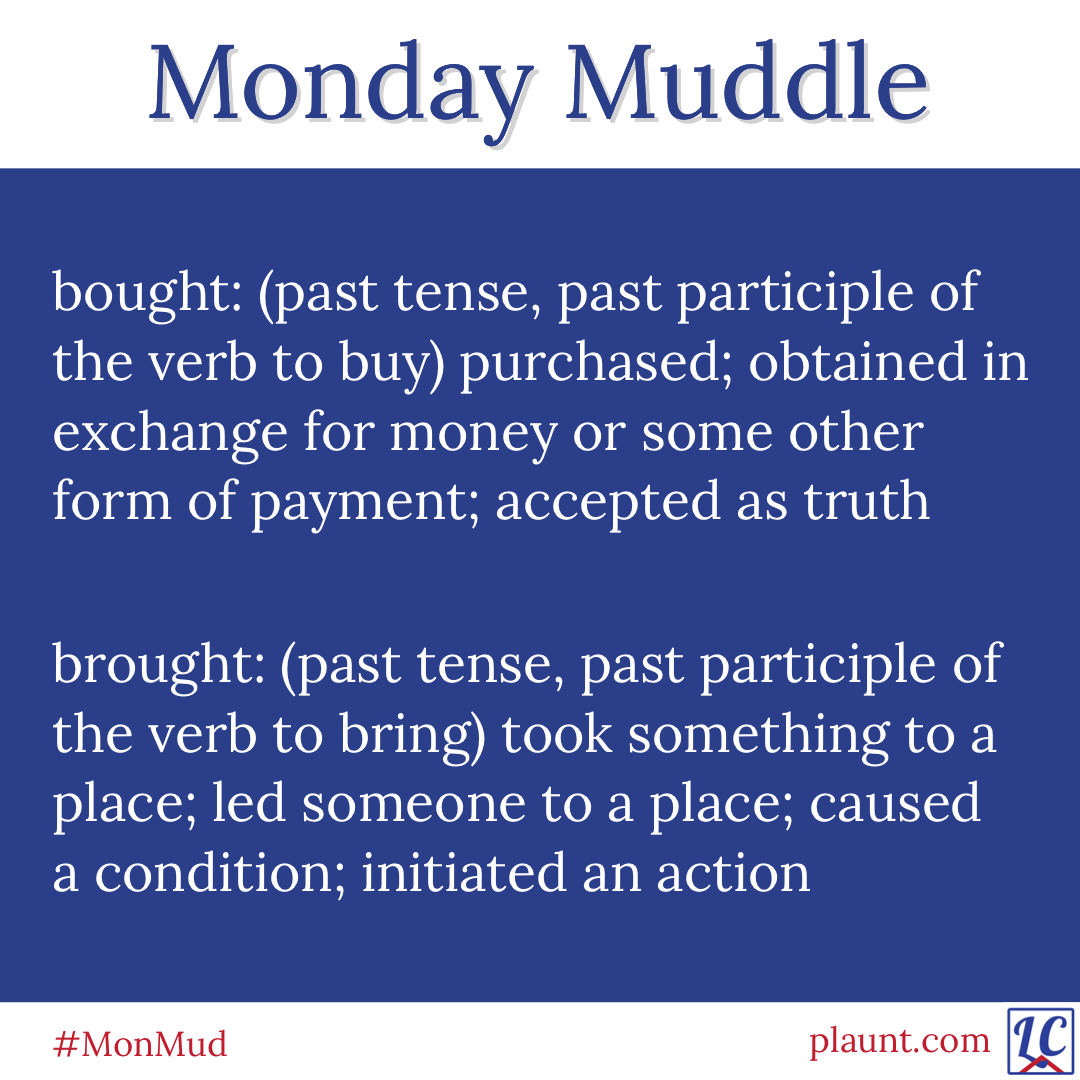 Monday Muddle bought: (past tense, past participle of the verb to buy) purchased; obtained in exchange for money or some other form of payment; accepted as truth brought: (past tense, past participle of the verb to bring) took something to a place; led someone to a place; caused a condition; initiated an action