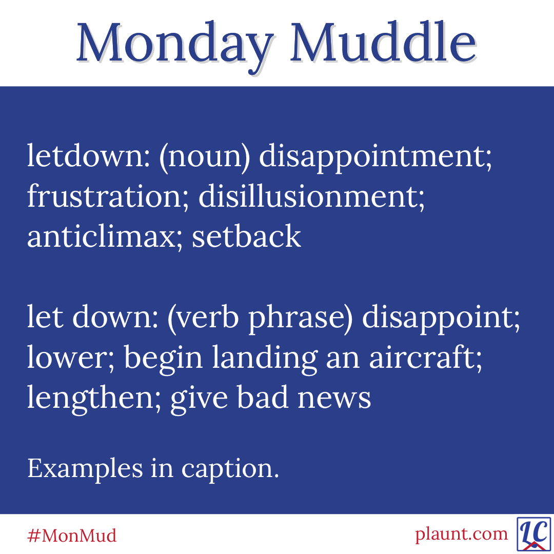 Monday Muddle: letdown (noun) disappointment; frustration; disillusionment; anticlimax; setback let down: (verb phrase) disappoint; lower; begin landing an aircraft; lengthen; give bad news Examples in caption.