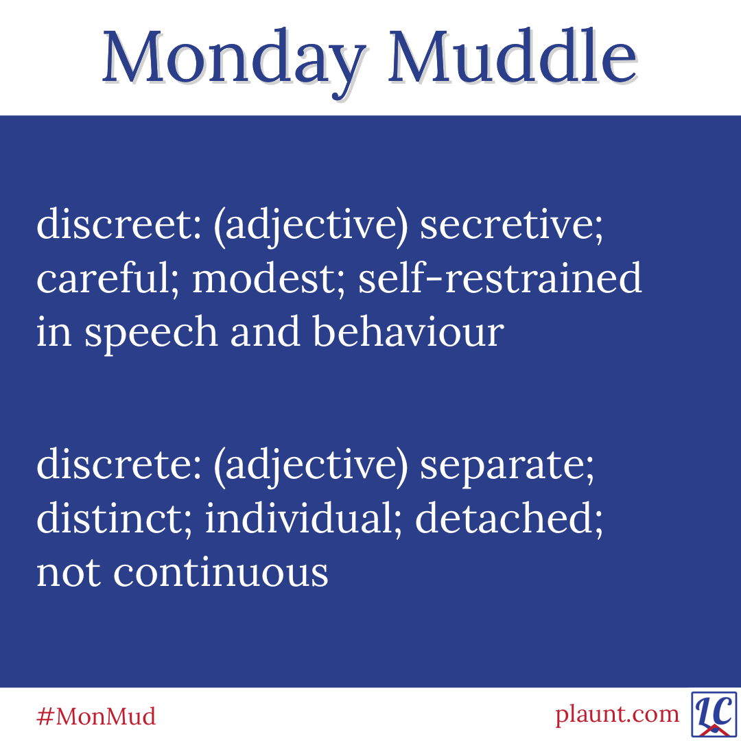 Monday Muddle: discreet: (adjective) secretive; careful; modest; self-restrained in speech and behaviour discrete: (adjective) separate; distinct; individual; detached; not continuous