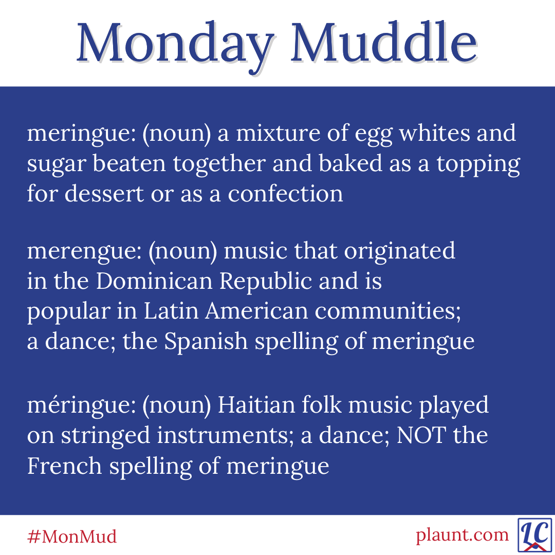 Monday Muddle: meringue: (noun) a mixture of egg whites and sugar beaten together and baked as a topping for dessert or as a confection merengue: (noun) music that originated in the Dominican Republic and is popular in Latin American communities; a dance; the Spanish spelling of meringue méringue: (noun) Haitian folk music played on stringed instruments; a dance; NOT the French spelling of meringue