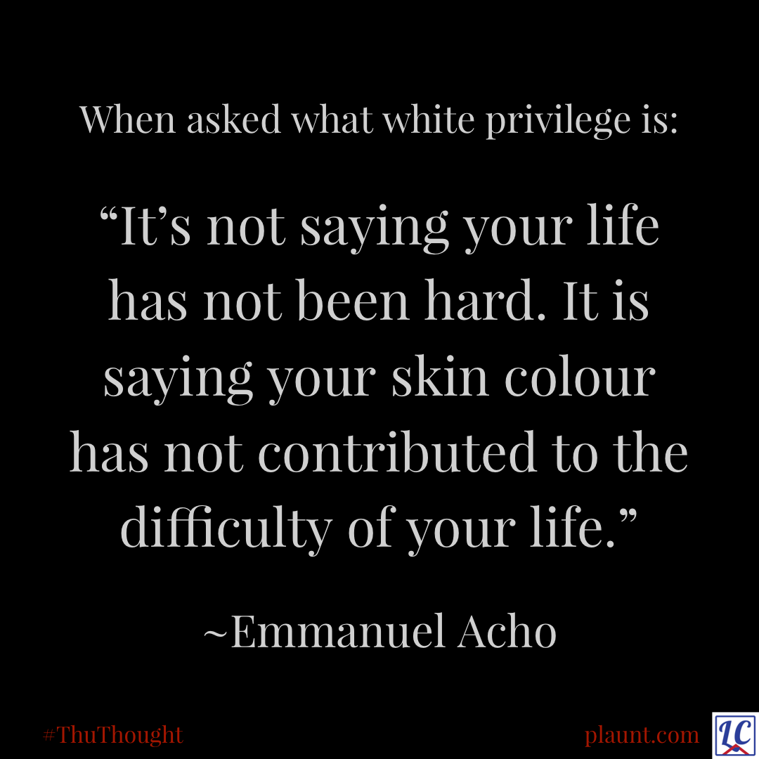 """When asked what white privilege is: """"It's not saying your life has not been hard. It is saying your skin colour has not contributed to the difficulty of your life."""" ~Emmanuel Acho"""