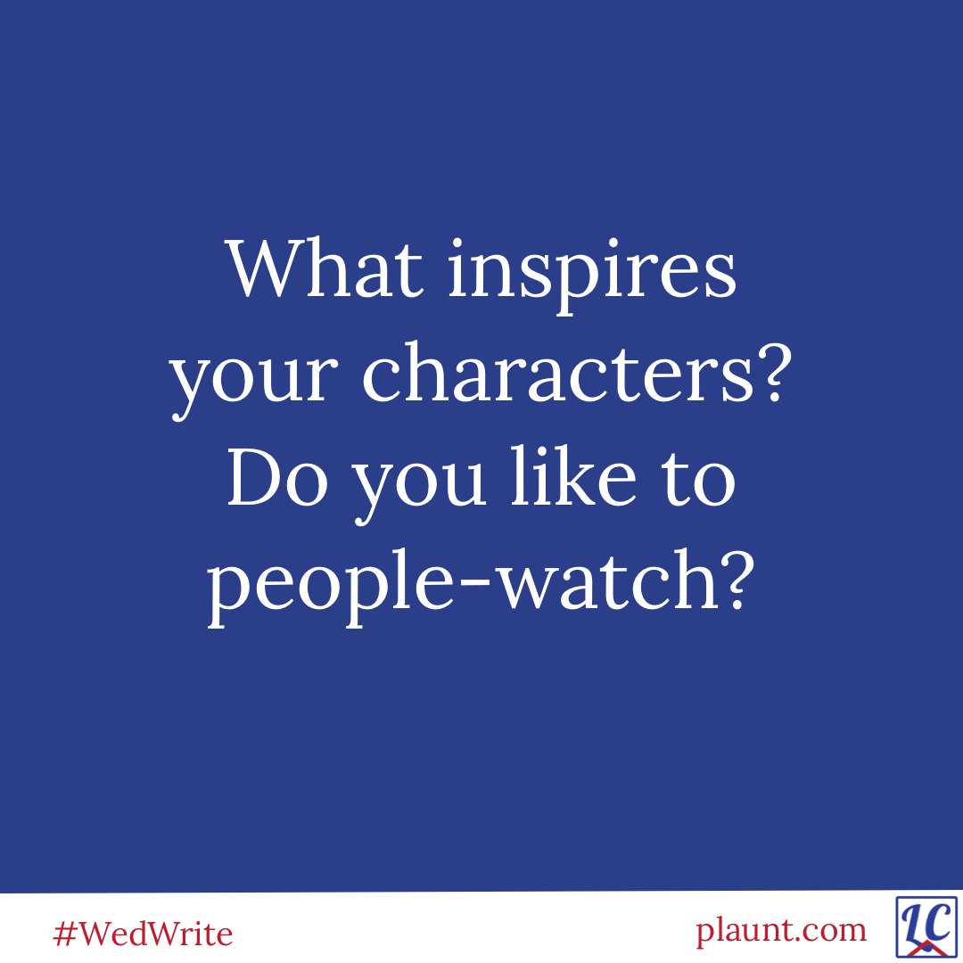 What inspires your characters? Do you like to people watch?
