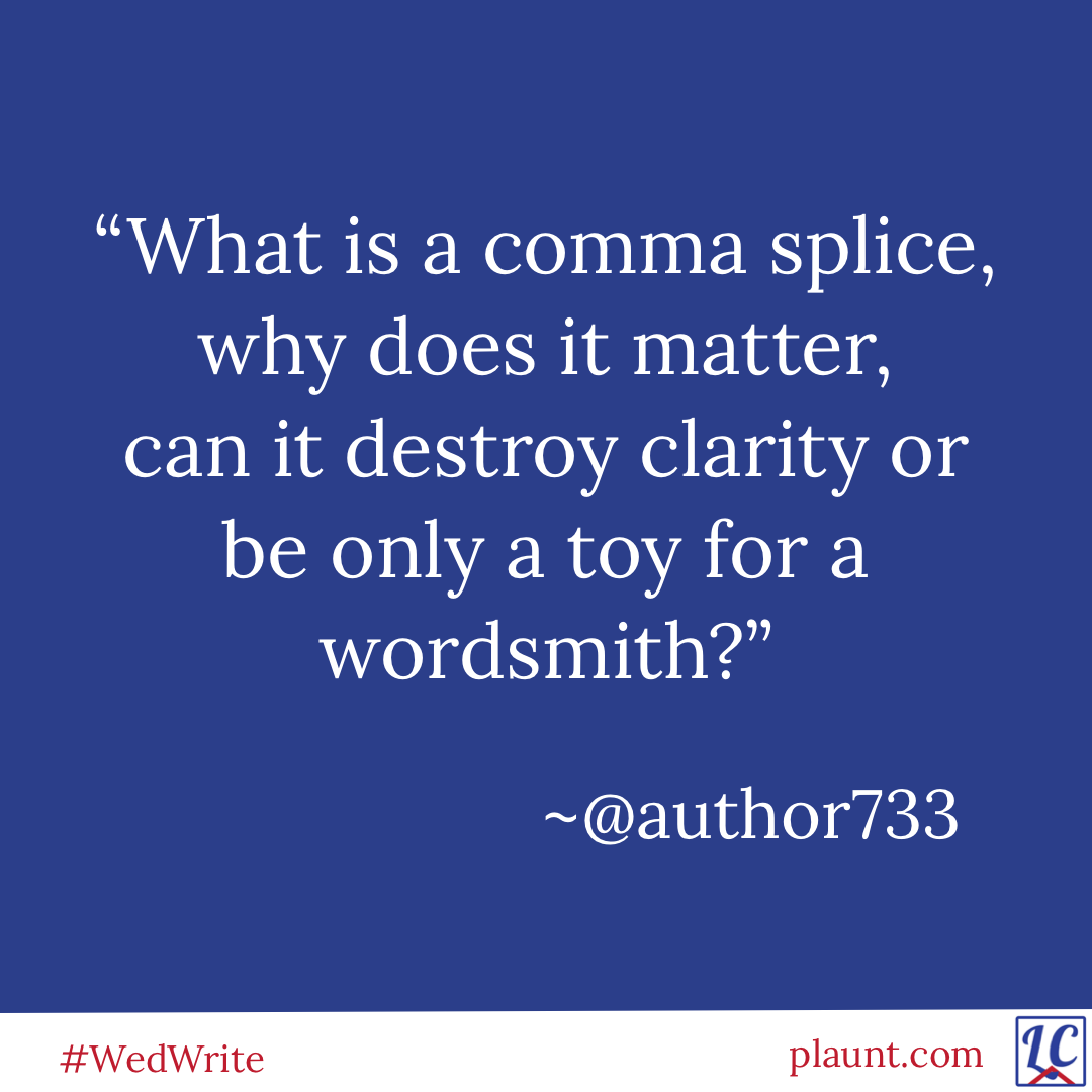 """""""What is a comma splice, why does it matter, can it destroy clarity or be only a toy for a wordsmith?"""" ~author733"""