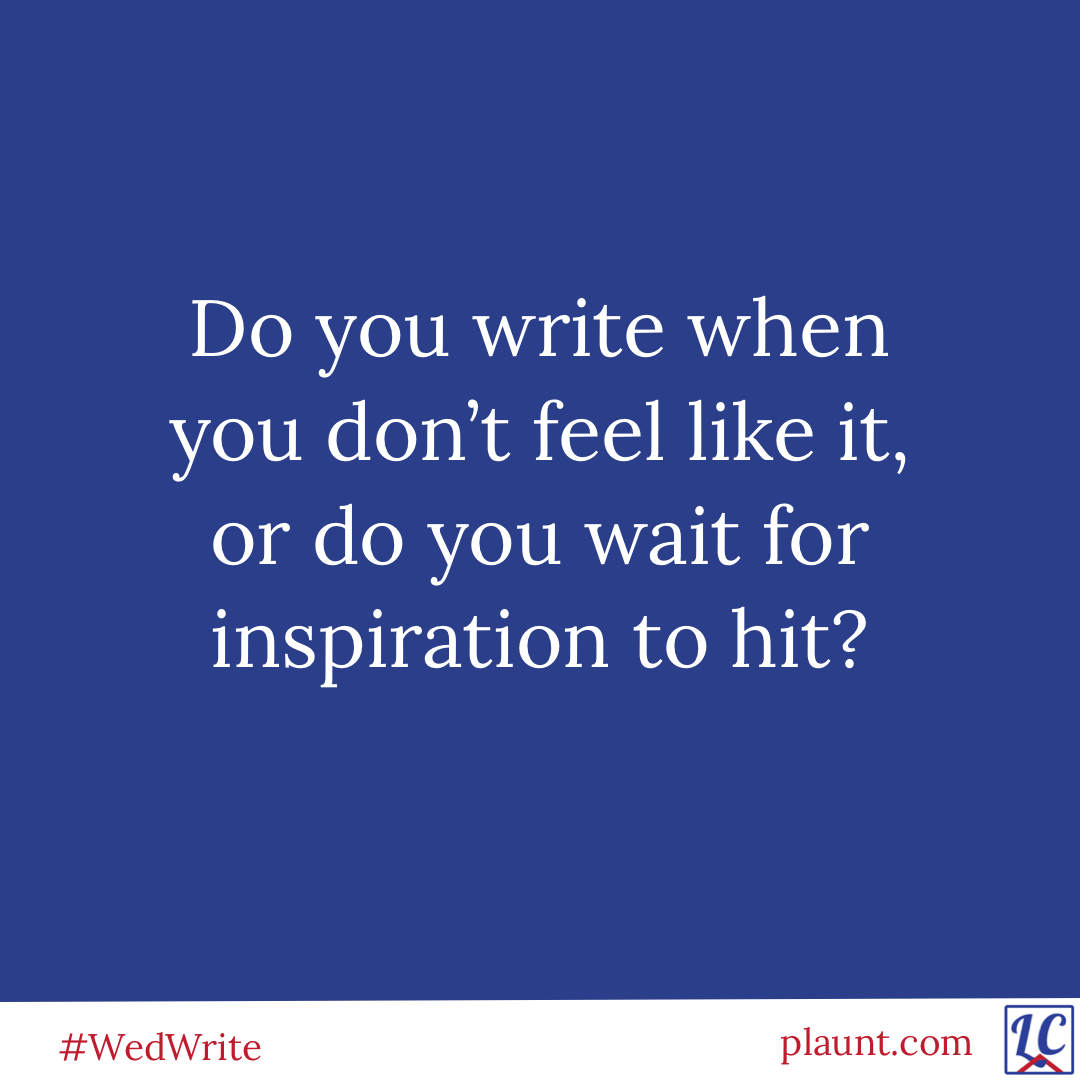 Do you write when you don't feel like it, or do you wait for inspiration to hit?
