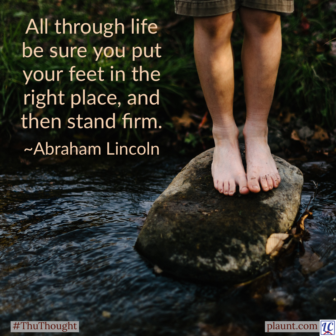 The legs of a barefoot child standing securely on a rock in a stream. Caption: All through life be sure you put your feet in the right place, and then stand firm. ~Abraham Lincoln