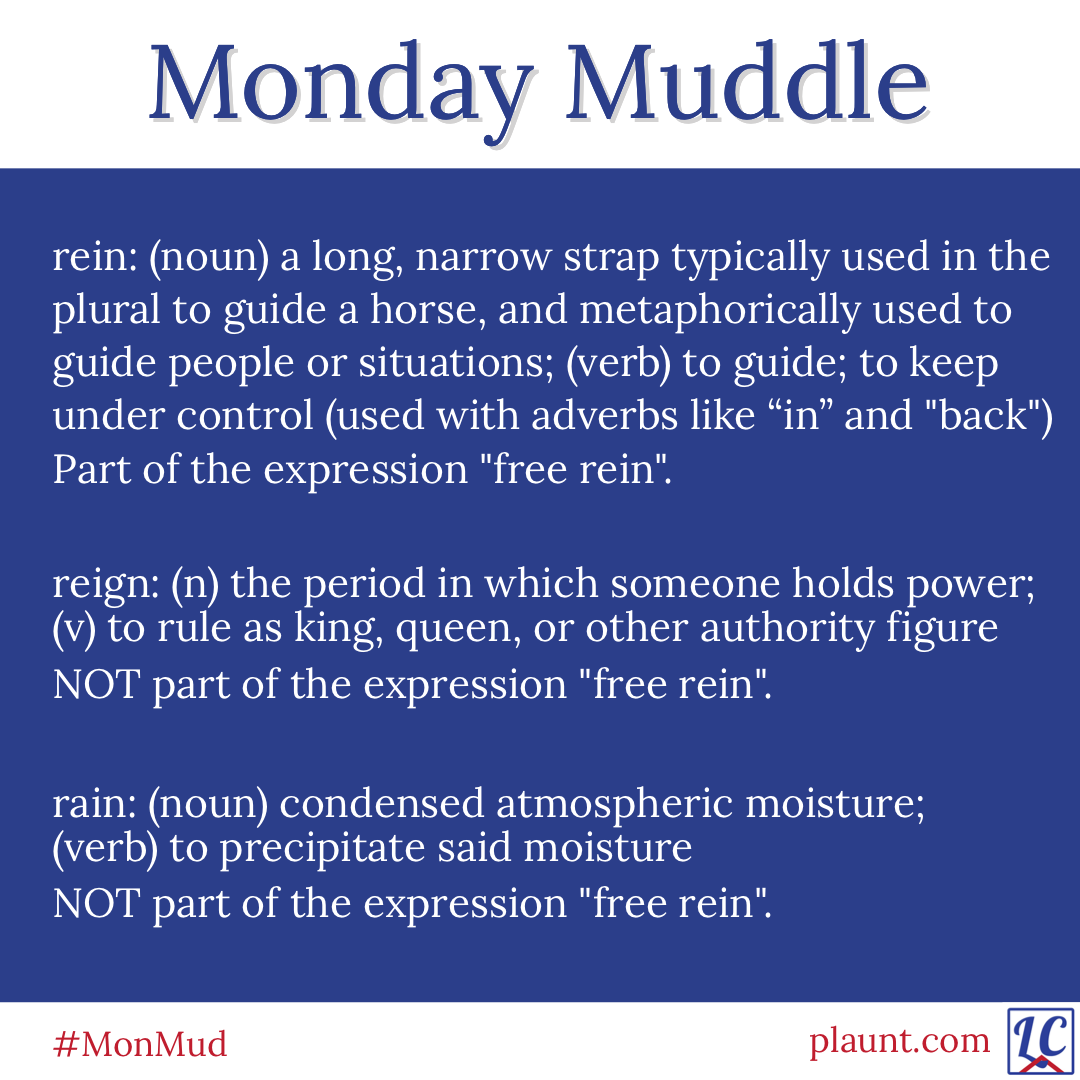 """Monday Muddle: rein: (noun) a long, narrow strap typically used in the plural to guide a horse and metaphorically used to guide people or situations; (verb) to guide; to keep under control (used with adverbs like in and back) Part of the expression """"free rein"""". reign: (noun) the period in which someone holds power; (verb) to rule as king, queen, or other authority figure NOT part of the expression """"free rein"""". rain: (noun) condensed atmospheric moisture; (verb) to precipitate said moisture NOT part of the expression """"free rein""""."""