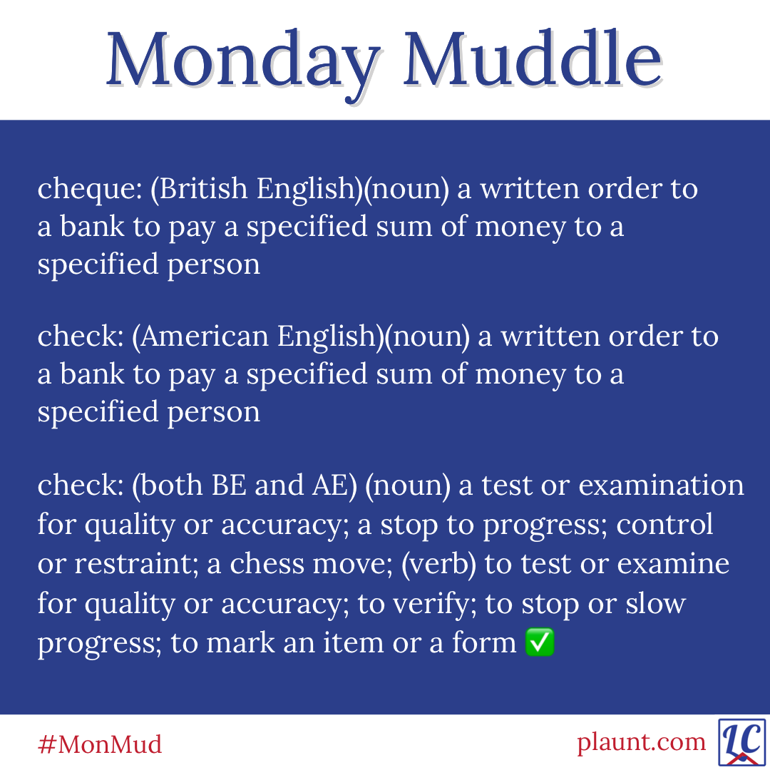 Monday Muddle: cheque: (British English)(noun) a written order to a bank to pay a specified sum of money to a specified person check: (American English)(noun) a written order to a bank to pay a specified sum of money to a specified person check: (both BE and AE)(noun) a test or examination for quality or accuracy; a stop to progress; control or restraint; a chess move; (verb) to test or examine for quality or accuracy; to verify; to stop or slow progress; to mark an item or a form ✅